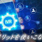 コールフロー(IVR)とは?メリットばかりのシステムを解説!